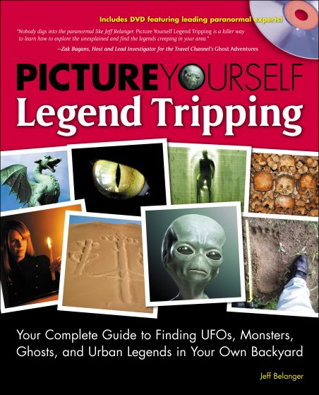 Picture Yourself Legend Tripping: Your Complete Guide to Finding UFOs, Monsters, Ghosts, and Urban Legends in Your Own Back Yard